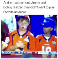 Funny, Washington Redskins, and Broncos: And in that moment, Jimmy and  Bobby realized they didn't want to play  Fortnite anymore.  BRONCOS 290 REDSKINS 17 Bruhhh😂😂😂
