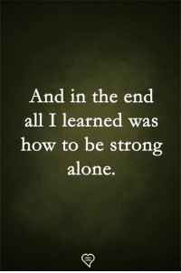 Being Alone, Memes, and How To: And in the end  all I learned was  how to be strong  alone.