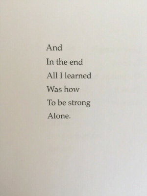 How to be strong alone  Follow for more relatable love and life quotes!: And  In the end  All I learned  Was how  To be strong  Alone. How to be strong alone  Follow for more relatable love and life quotes!