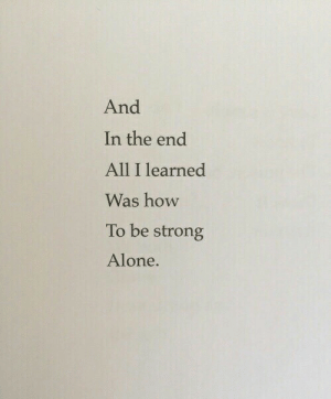 Being Strong: And  In the end  All I learned  Was how  To be strong  Alone.