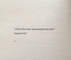 """People Just: """"And in the end, some  people just aren't  meant to be.""""  dj"""