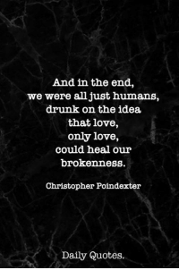 Drunk, Love, and Quotes: And in the end,  we were all just humans,  drunk on the idea  that love,  only love,  could heal our  brokenness.  Christopher Poindexter  Daily Quotes.