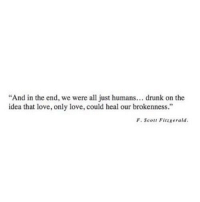 """http://iglovequotes.net/: """"And in the end, we were all just humans... drunk on the  idea that love, only love, could heal our brokenness.""""  F. Scot Fitzgerald http://iglovequotes.net/"""