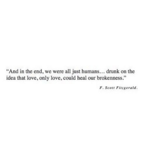 "https://iglovequotes.net/: ""And in the end, we were all just humans... drunk on the  idea that love, only love, could heal our brokenness.""  F. Scott Fitzgerald. https://iglovequotes.net/"