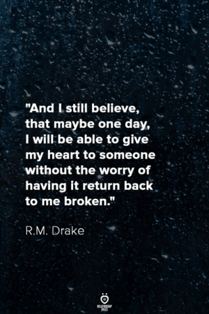 "Drake, Heart, and Back: ""And Istill believe,  that maybe one day,  I will be able to give  my heart to someone  without the worry of  having it return back  to me broken.""  R.M. Drake"