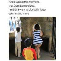 Can't blame him: And it was at this moment,  that Dam Son realized,  he didn't want to play with fidget  spinners no more Can't blame him