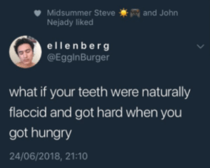 Hungry, Got, and Teeth: and John  Midsummer Steve  Nejady liked  ellenberg  @EgginBurger  what if your teeth were naturally  flaccid and got hard when you  got hungry  24/06/2018, 21:10 Thats.. interesting.