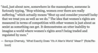 "Memes, 🤖, and Furious: ""And, just about now, somewhere in the manosphere, someone is  furiously typing, ""Stop whining, women over there are really  suffering,"" which actually means ""Shut up and consider yourself lucky  that we treat you as well as we do."" The idea that women's rights are  measured in terms of competition with other women is just about as  sexist as something can get. It demonstrates an utter inability to  imagine a world where women's rights aren't being traded and  regulated by men.""  Soraya Chemaly, ""What Exactly Does Its  A Man's World' Mean?' (Role/Re-  boot) Yes to all of this."