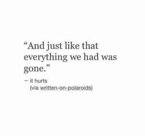 "Gone, Via, and Hurts: ""And just like that  everything we had was  35  gone.""  - it hurts  (via written-on-polaroids)"