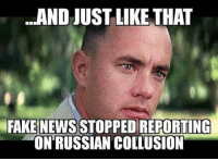 Fake, Memes, and News: AND JUST LIKE THAT  FAKE NEWS STOPPED REPORTING  ON'RUSSIAN COLLUSION Yup