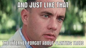 Started out amazing, then…: AND JUST LIKE THAT  THE INTERNET FORGOT ABOUT PLANTING TREES  made with mematic Started out amazing, then…