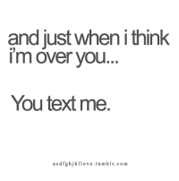 Memes, Tumblr, and 🤖: and justwhen i thin  im over you  You textme.  asdfghjkllove.tumblr.com