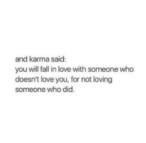 Karma: and karma said:  you will fall in love with someone who  doesn't love you, for not loving  someone who did.