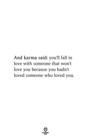Fall, Love, and Karma: And karma said: you'll fall in  love with someone that won't  love you because you hadn't  loved someone who loved you.