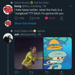 "Ash, Bitch, and Pop: and Kat liked  David Rosado  bong @the_cracking 1d  i hate kpop twitter. what the fuck is a  ""Jungkook""??? bitch i'm gonna kill you  1,165  L12.3K  49.8K  Show this thread  thick thighs wife  ash @suhynnhoj 2h  replied  OHOSSUT  21  1 K-Pop"