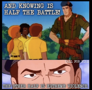 knowing is half the battle: AND KNOWING IS  HALF THE BATTLE!  GI Joe  CALL FOR FIRE  THE OTHER HALF IS EXTREME VIOLENCE