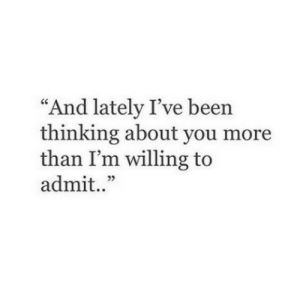 """Been, You, and More: """"And lately I've been  thinking about you more  than I'm willing to  admit..""""  09"""