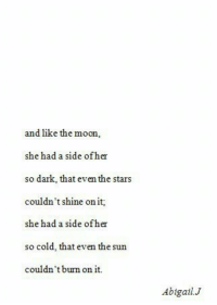 so cold: and like the moon,  she had a side ofher  so dark, that even the stars  couldn't shine on it  she had a side ofher  so cold, that even the sun  couldn't burm on it  Abigail.J