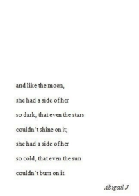 Moon, Stars, and Cold: and like the moon,  she had a side ofher  so dark that even the stars  couldn't shine on it;  she had a side ofher  so cold, that even the sun  couldn't bum on it.  Abigail.J