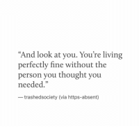 "Living, Thought, and Via: And look at you. You're living  perfectly fine without the  person you thought you  needed.""  trashedsociety (via https-absent)"