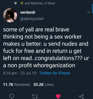 NGW: and Mathieu A liked  verdandi  @daintyviolet  some of yall are real brave  thinking not being a sex worker  makes u better. u send nudes and  fuck for free and in return u get  left on rea..congratulations??? ur  a non profit whoreganization  6:16 pm 23 Jul 19 Twitter for iPhone  11.7K Retweets 55.2K Likes NGW