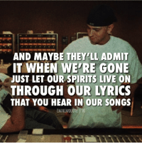 Alive, Eminem, and Memes: AND MAYBE THEY'LL ADMIT  JUST LET OUR SPIRITS LIVE ON  THAT YOU HEAR IN OUR SONGS  IT WHEN WE'RE GONE  THROUGH OUR LYRICS  EMINEMQUOTE VIG mi Hendrix and Kurt Cobain were viewed as druggies, albeit talented ones, when they were alive, but as soon as they died they became rock icons beloved by many. Biggie and Tupac were viewed as negative influences on the youth when they were alive, but all it took was a premature death to catapult them to legends. This is called the martyrdom effect. People might have seen Eminem as a pill-popping gay-basher when he wrote this song, but he hopes that eventually they will recognize his dedication to his craft, even if it isn't until after he dies. ***** COMMENT WHAT QUOTE YOU WANT US TO POST NEXT ! Like you're favorite and we'll post the most liked one up next! eminem marshallmathers
