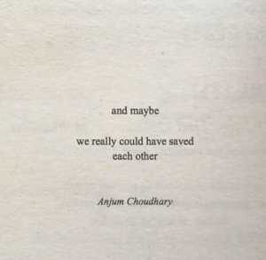 Saved, Really, and Each Other: and maybe  we really could have saved  each other  Anjum Choudhary