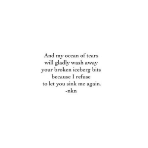 https://iglovequotes.net/: And my ocean of tears  will gladly wash away  your broken iceberg bits  because I refuse  to let you sink me again  nkn https://iglovequotes.net/