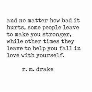 Bad, Drake, and Fall: and no matter how bad it  hurts, some people leave  to make you stronger  while other times they  leave to help you fall in  love with yourself.  r. m. drake