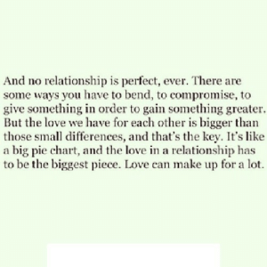 https://iglovequotes.net/: And no relationship is perfect, ever. There are  some ways you have to bend, to compromise, to  give something in order to gain something greater.  But the love we have for each other is bigger than  those small differences, and that's the key. It's like  a big pie chart, and the love in a relationship has  to be the biggest piece. Love can make up for a lot. https://iglovequotes.net/