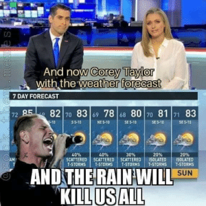 Yeah I don't get it and wtf: And now Corey Taylor  with the weather forecast  7 DAY FORECAST  72 85 82 70 83 69 78 68 80 70 81 71 83  5-10  S 5-10  SE 5-10  NE 5-10  SE 5-10  SE 5-10  40%  20%  ISOLATED  T-STORMS  40%  30%  20%  OAM  SCATTERED SCATTERED SCATTERED  T-STORMS  ISOLATED  T-STORMS  T-STORMS  T-STORMS  AND THE RAIN WILL  KILL US ALL  SUN  meme s Yeah I don't get it and wtf