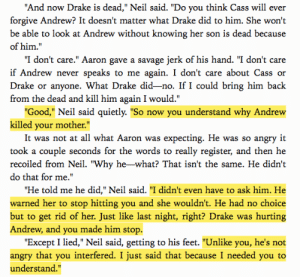 "Drake, Fucking, and Savage: And now Drake is dead,"" Neil said. ""Do you think Cass will ever  forgive Andrew? It doesn't matter what Drake did to him. She won't  be able to look at Andrew without knowing her son is dead because  of him.""  ""I don't care."" Aaron gave a savage jerk of his hand. ""I don't care  if Andrew never speaks to me again. I don't care about Cass or  Drake or anyone. What Drake did-no. If I could bring him back  from the dead and kill him again I would.""  Good,"" Neil said quietly. ""So now you understand why Andrew  killed your mother.""  It was not at all what Aaron was expecting. He was so angry it  took a couple seconds for the words to really register, and then he  recoiled from Neil. ""Why he-what? That isn't the same. He didn't  do that for me.'  Ήe told me he did,"" Neil said. ""I didn't even have to ask him. He  warned her to stop hitting you and she wouldn't. He had no choice  but to get rid of her. Just like last night, right? Drake was hurting  Andrew, and you made him stop.  ""Except I lied,"" Neil said, getting to his feet. ""Unlike you, he's not  angry that you interfered. I just said that because I needed you to  understand."" summer-offspring:  okay but seriously, guys. why do i not see this talked about more? this is quite possibly the best exchange i have ever seen in all for the game #2. why are we not talking about this more? the way neil straighten up aaron's biggest misunderstanding towards andrew. the misunderstanding that sets off the burning hatred aaron harboured towards andrew. this is fucking gold. honestly guys please see this gem???!!!! notice this and appreciate this more??? please!!!!"