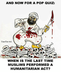 Memes, Pop, and Quiz: AND NOW FOR A POP QUIZ:  Dixon Diaz 2017  CHRISTIANS  WHEN IS THE LAST TIME  MUSLIMS PERFORMED A  HUMANITARIAN ACT?