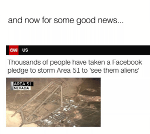 Nevada: and now for some good news...  CNW US  Thousands of people have taken a Facebook  pledge to storm Area 51 to 'see them aliens'  AREA 51  NEVADA