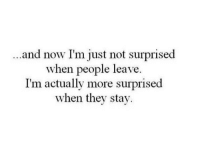 Not Surprised: ...and now I'm just not surprised  when people leave.  I'm actually more surprised  when they stay