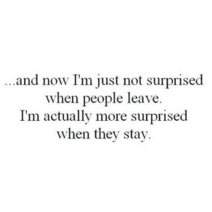 Not Surprised: and now I'm just not surprised  when people leave.  I'm actually more surprised  when they stay.