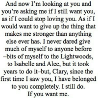 http://iglovequotes.net/: And now I'm looking at you and  you're asking me ifI still want you,  as if I could stop loving you. As ifI  would want to give up the thing that  makes me stronger than anything  else ever has. I never dared give  much of myself to anyone before  -bits of myself to the Lightwoods,  to Isabelle and Alec, but it took  years to do it-but, Clary, since the  first time I saw you, I have belonged  to you completely. I still do.  If you want me. http://iglovequotes.net/