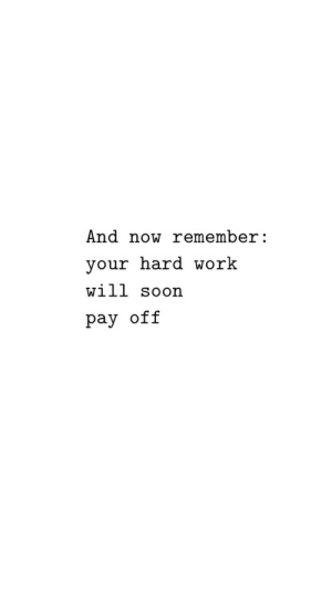 Pay Off: And now remember:  your hard work  will soon  pay off