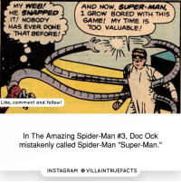 """Follow @villainousquotes marvelcomics marvel like spiderman picoftheday geek: AND Now, supER MAN  MY WEB!  HE SNAPPED  1 GROW BORED WITH THIS  IT! NOBODY  GAME! MY TIME IS  HAS EVER DONE  TOO VALUABLE!  THAT BEFORE!  Like, comment and follow!  In The Amazing Spider-Man #3, Doc Ock  mistakenly called Spider-Man """"Super-Man.""""  IN STAG RAM O VILLAINTRUEFACTS Follow @villainousquotes marvelcomics marvel like spiderman picoftheday geek"""