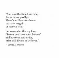 "http://iglovequotes.net/: ""And now the time has come,  for us to say goodbye...  There's no blame or shame  to share, no guilt  or reasons why.  but remember this my love,  ""To our hearts we must be true""  and however near or far,  mine will always be with you.""  James A. Watson http://iglovequotes.net/"