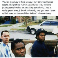 """bubbas: """"And on my whay to find jennay i met some really nice  people. They let me ride in a six fhour. They took me  jocking some bitches an smacking some hoes. I had a  really great time. I drank a fhourdy and you know i even  spilled some on the road thor bubba."""" -Forest Gump"""