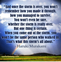 "And once the storm is over, you won't  remember how you made it through,  how you managed to survive.  You won't even be sure,  whether the storm is really over.  But one thing is certain.  When you come out oi the storm, you  won't be the same person who walked in  That's what this storm's all about.""  Haruki Murakami  rawforbeauty.cóm ""And once the storm is over, you won't remember how you made it through, how you managed to survive.You won't even be sure, whether the storm is really over. But one thing is certain. When you come out of the storm, you won't be the same person who walked in. That's what this storm's all about."" - Haruki Murakami www.rawforbeauty.com"