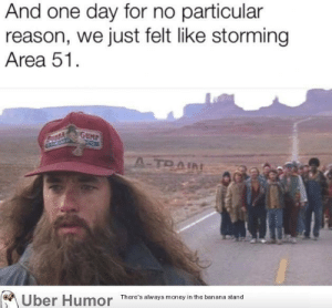 failnation:  How history books will be like in 30 years: And one day for no particular  reason, we just felt like storming  Area 51  GUMP  A-TRAIN  There's always money in the banana stand  Uber Humor failnation:  How history books will be like in 30 years