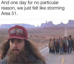 : And one day for no particular  reason, we just felt like storming  Area 51.  GUMP  A-TRAIN