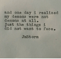 Demons, One, and One Day: and one day i realized  my demons were not  demons at all.  just the thingsi  did not want to face.  JmSt orm