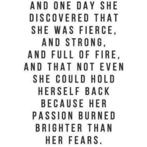 fierce: AND ONE DAY SHE  DISCOVERED THAT  SHE WAS FIERCE  AND STRONG,  AND FULL OF FIRE  AND THAT NOT EVEN  SHE COULD HOLD  HERSELF BACK  BECAUSE HER  PASSION BURNED  BRIGHTER THAN  HER FEARS
