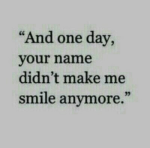 "Smile, One, and One Day: ""And one day,  your name  didn't make me  smile anymore.'"""