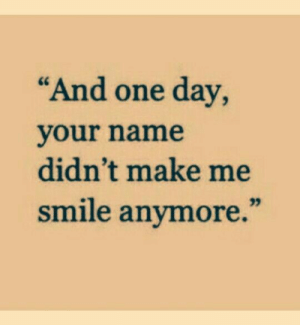"""Make Me Smile: """"And one day,  your name  didn't make me  smile anymore."""""""