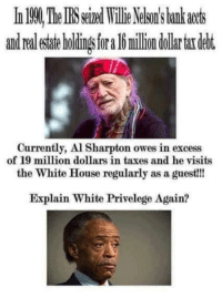More like black privilege!: and Ora  milion dollar tardebt.  Currently, Al Sharpton owes in excess  of 19 million dollars in taxes and he visits  the White House regularly as a guest!!!  Explain White Privelege Again? More like black privilege!