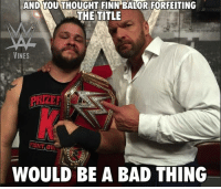 -K$: AND OUTHOUGHT FINN BALOR FORFEITING  THE TITLE  VINES  WOULD BE A BAD THING -K$